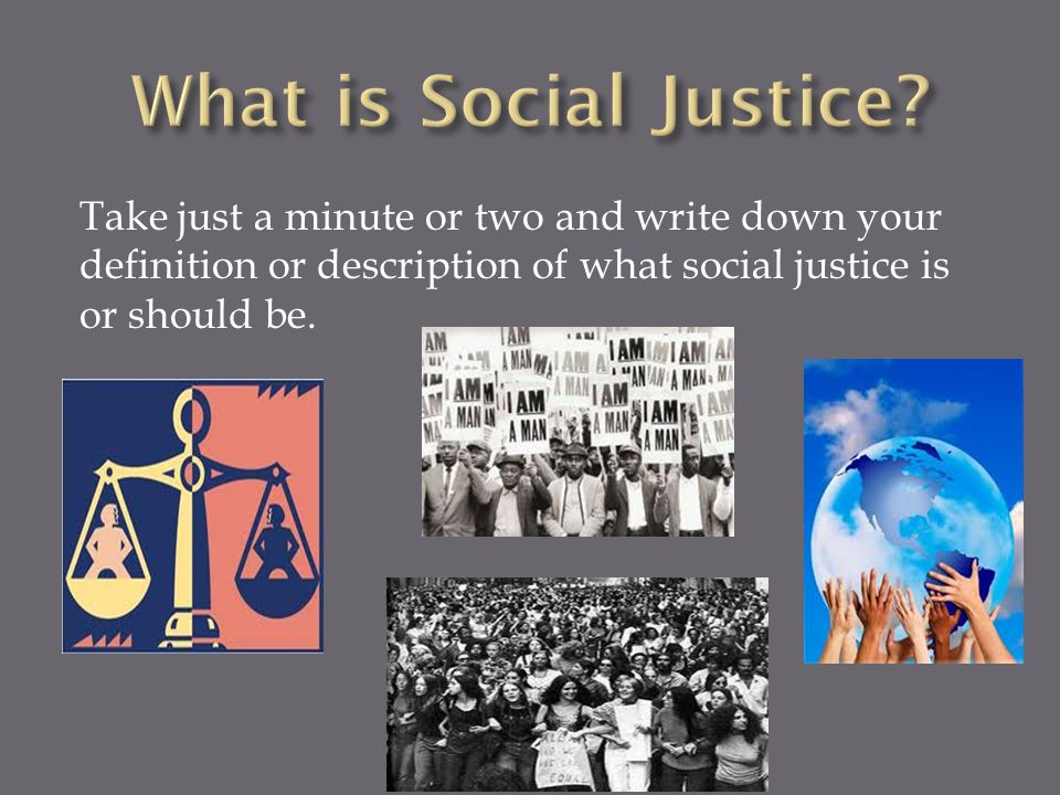 Take just a minute or two and write down your definition or description of what social justice is or should be.