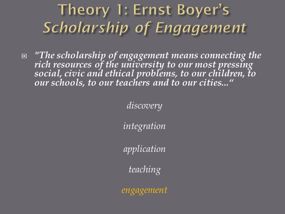  The scholarship of engagement means connecting the rich resources of the university to our most pressing social, civic and ethical problems, to our children, to our schools, to our teachers and to our cities... discovery integration application teaching engagement
