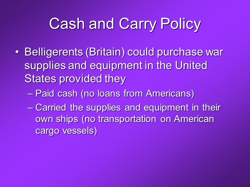 Cash and Carry Policy Belligerents (Britain) could purchase war supplies and equipment in the United States provided theyBelligerents (Britain) could purchase war supplies and equipment in the United States provided they –Paid cash (no loans from Americans) –Carried the supplies and equipment in their own ships (no transportation on American cargo vessels)
