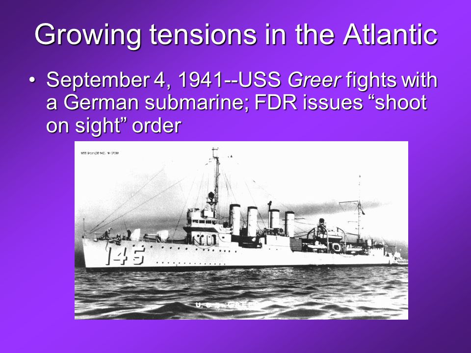 Growing tensions in the Atlantic September 4, 1941--USS Greer fights with a German submarine; FDR issues shoot on sight orderSeptember 4, 1941--USS Greer fights with a German submarine; FDR issues shoot on sight order
