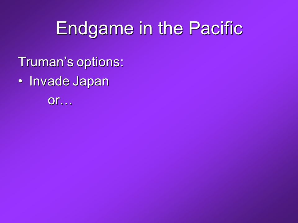 Endgame in the Pacific Truman's options: Invade JapanInvade Japanor…