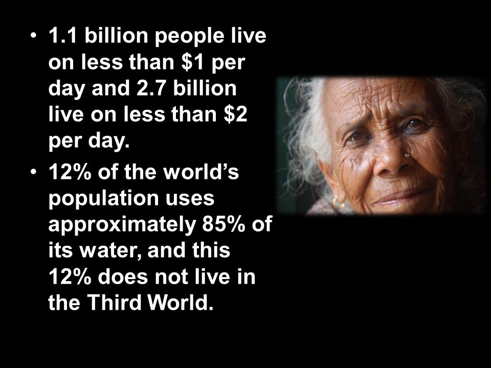 1.1 billion people live on less than $1 per day and 2.7 billion live on less than $2 per day.