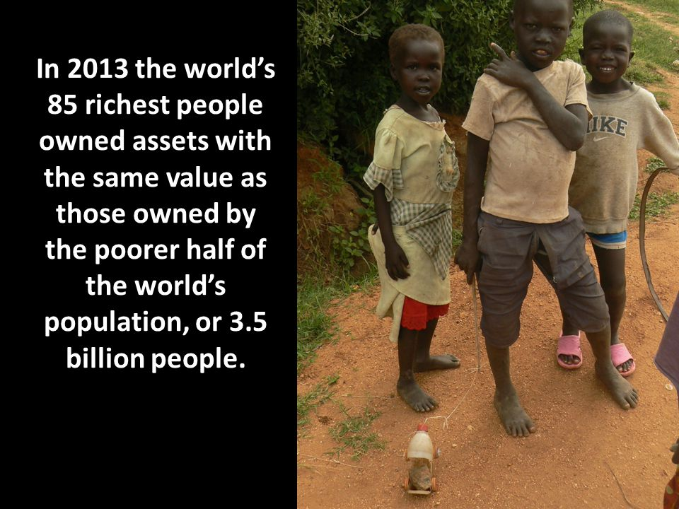 In 2013 the world's 85 richest people owned assets with the same value as those owned by the poorer half of the world's population, or 3.5 billion peo