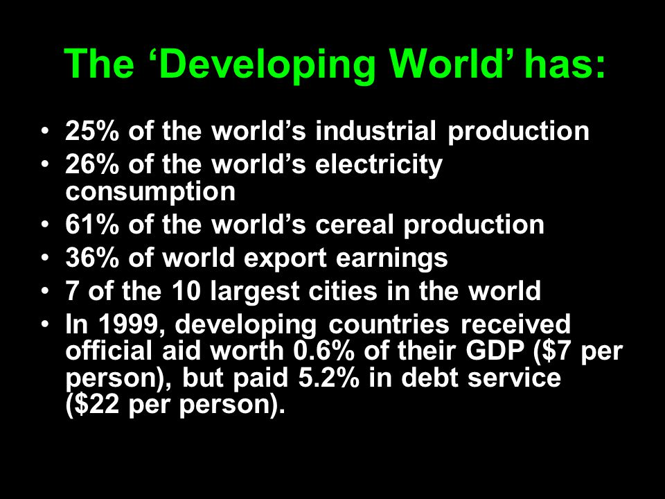 The 'Developing World' has: 25% of the world's industrial production 26% of the world's electricity consumption 61% of the world's cereal production 3