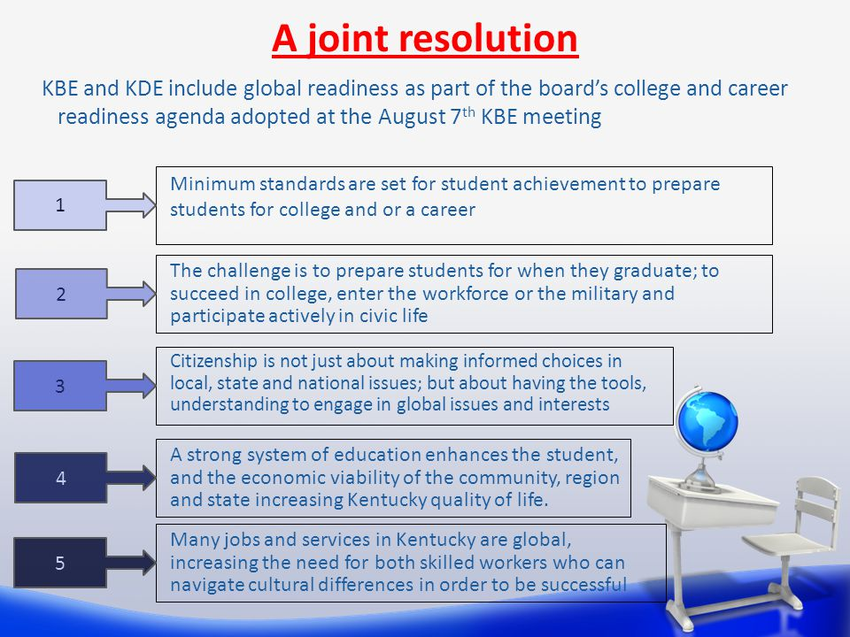 Citizenship is not just about making informed choices in local, state and national issues; but about having the tools, understanding to engage in global issues and interests A joint resolution KBE and KDE include global readiness as part of the board's college and career readiness agenda adopted at the August 7 th KBE meeting Minimum standards are set for student achievement to prepare students for college and or a career The challenge is to prepare students for when they graduate; to succeed in college, enter the workforce or the military and participate actively in civic life A strong system of education enhances the student, and the economic viability of the community, region and state increasing Kentucky quality of life.