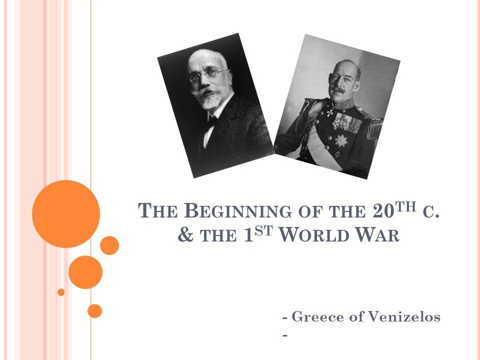 T HE B EGINNING OF THE 20 TH C. & THE 1 ST W ORLD W AR - Greece of Venizelos -