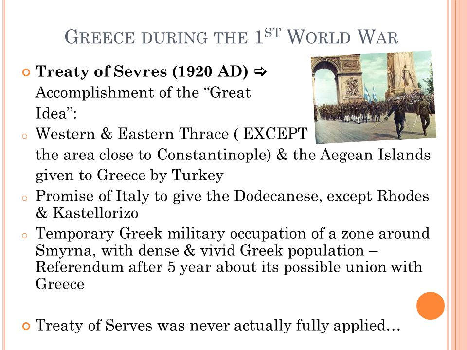 "G REECE DURING THE 1 ST W ORLD W AR Treaty of Sevres (1920 AD)  Accomplishment of the ""Great Idea"": o Western & Eastern Thrace ( EXCEPT the area clos"