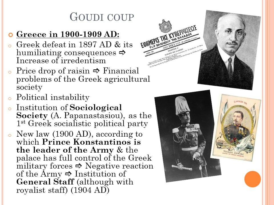 G OUDI COUP Greece in 1900-1909 AD: o Greek defeat in 1897 AD & its humiliating consequences  Increase of irredentism o Price drop of raisin  Financ