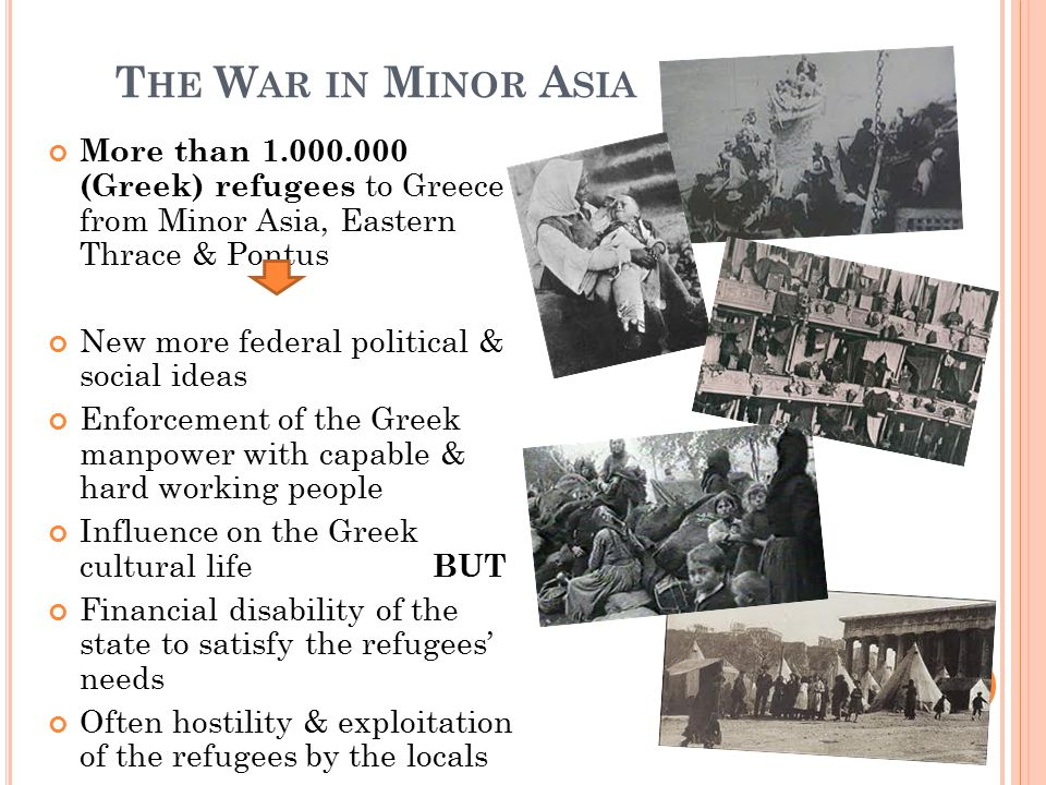 T HE W AR IN M INOR A SIA More than 1.000.000 (Greek) refugees to Greece from Minor Asia, Eastern Thrace & Pontus New more federal political & social