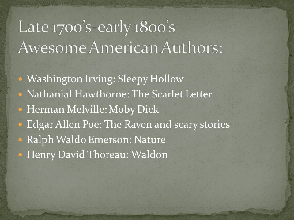 Washington Irving: Sleepy Hollow Nathanial Hawthorne: The Scarlet Letter Herman Melville: Moby Dick Edgar Allen Poe: The Raven and scary stories Ralph