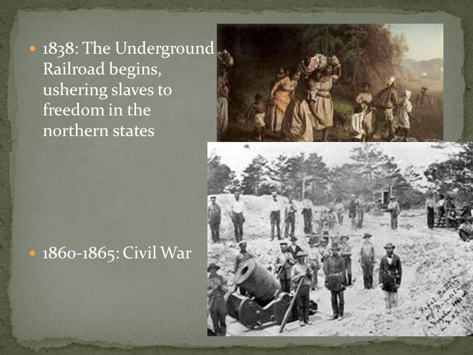 1838: The Underground Railroad begins, ushering slaves to freedom in the northern states 1860-1865: Civil War