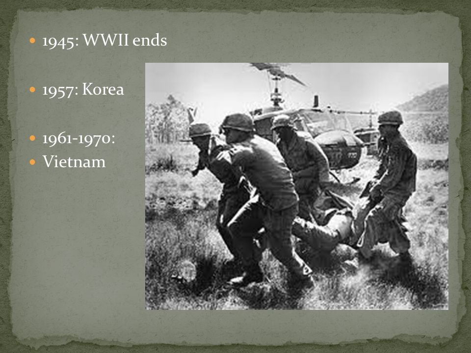 1945: WWII ends 1957: Korea 1961-1970: Vietnam