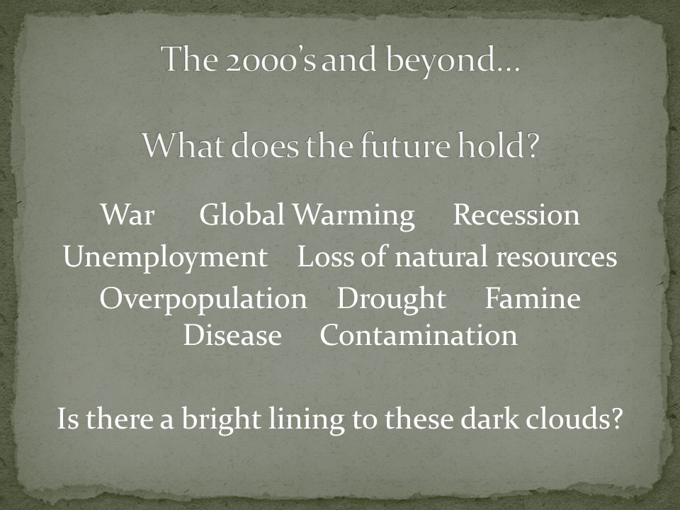 War Global Warming Recession Unemployment Loss of natural resources Overpopulation Drought Famine Disease Contamination Is there a bright lining to th