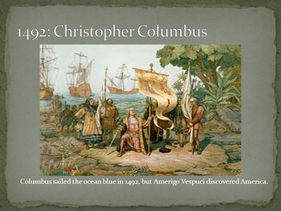 Columbus sailed the ocean blue in 1492, but Amerigo Vespuci discovered America.