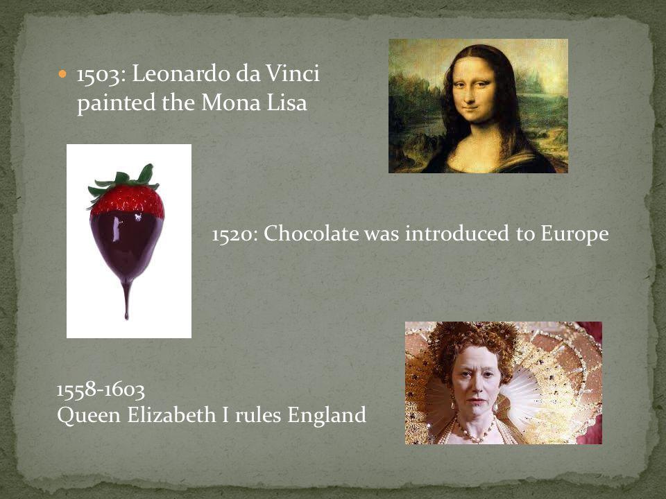 1503: Leonardo da Vinci painted the Mona Lisa 1520: Chocolate was introduced to Europe 1558-1603 Queen Elizabeth I rules England