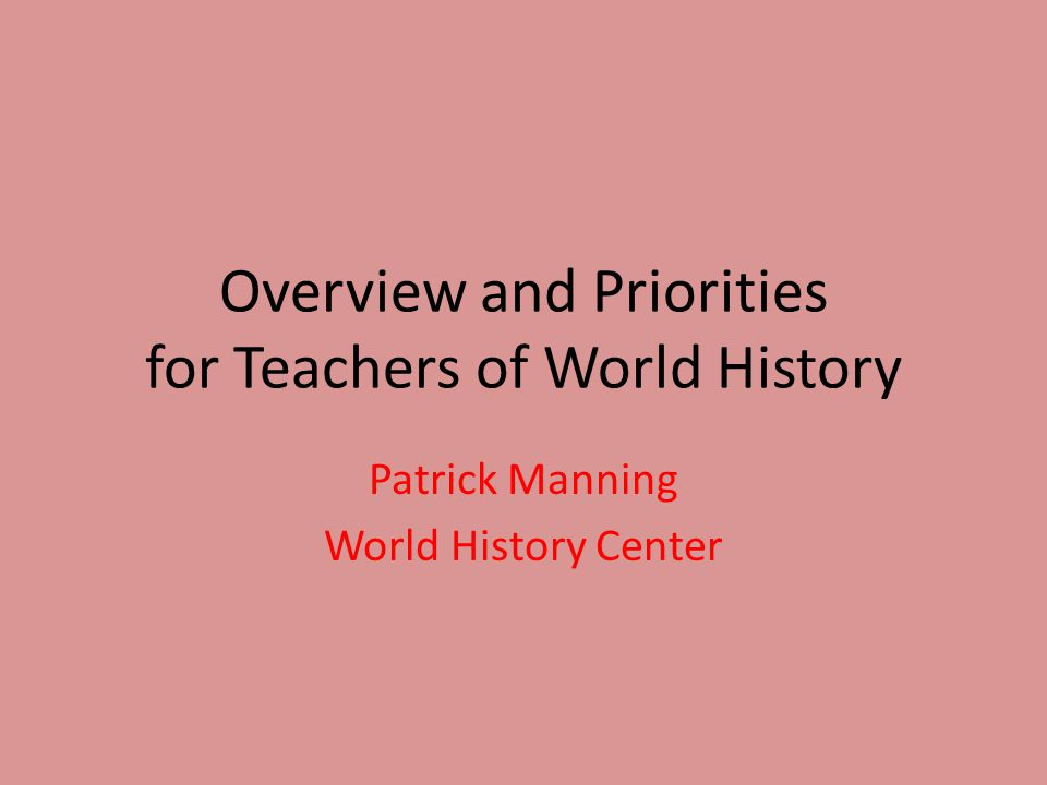 Overview and Priorities for Teachers of World History Patrick Manning World History Center