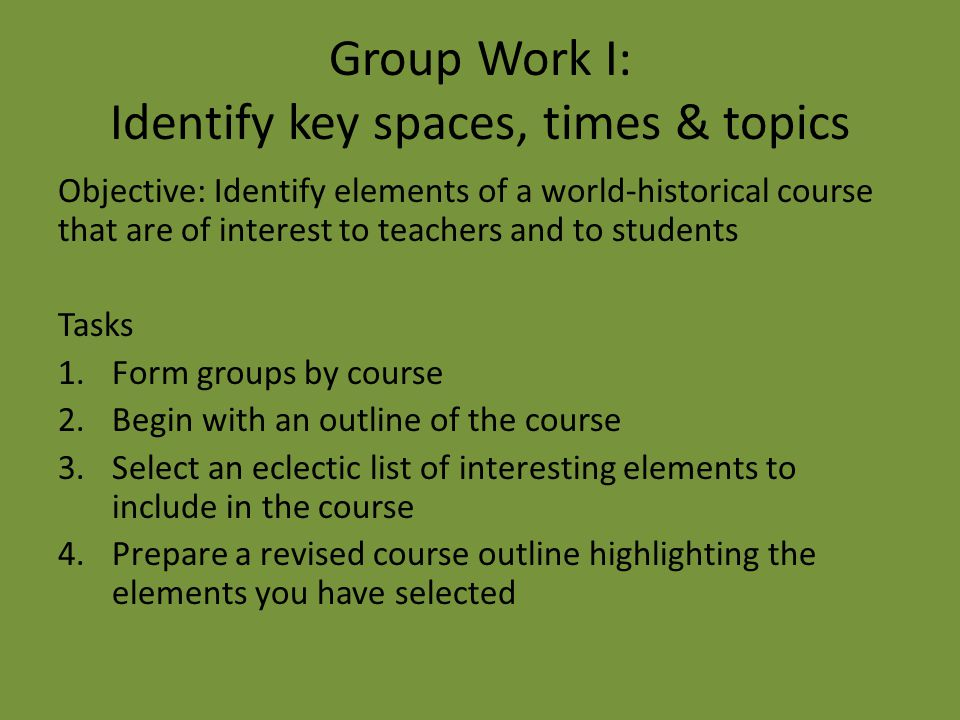 Group Work I: Identify key spaces, times & topics Objective: Identify elements of a world-historical course that are of interest to teachers and to st
