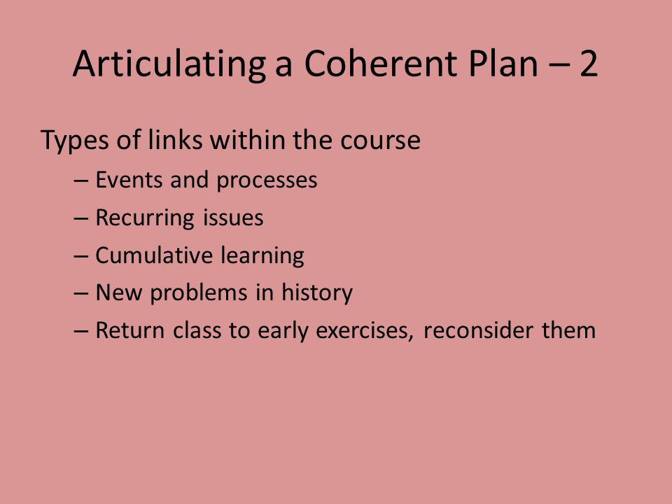Articulating a Coherent Plan – 2 Types of links within the course – Events and processes – Recurring issues – Cumulative learning – New problems in hi