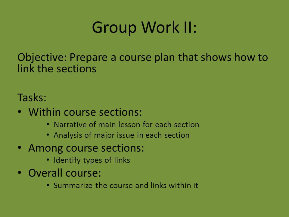 Group Work II: Objective: Prepare a course plan that shows how to link the sections Tasks: Within course sections: Narrative of main lesson for each s