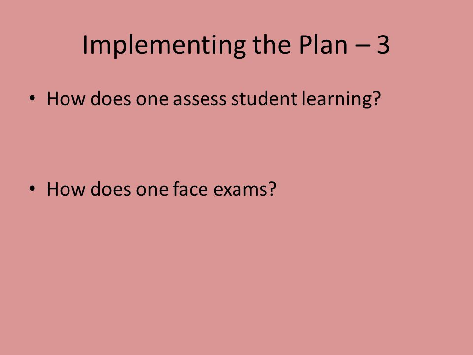Implementing the Plan – 3 How does one assess student learning? How does one face exams?