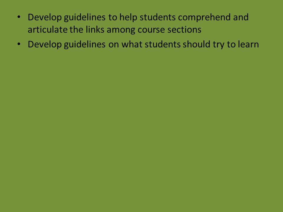 Develop guidelines to help students comprehend and articulate the links among course sections Develop guidelines on what students should try to learn