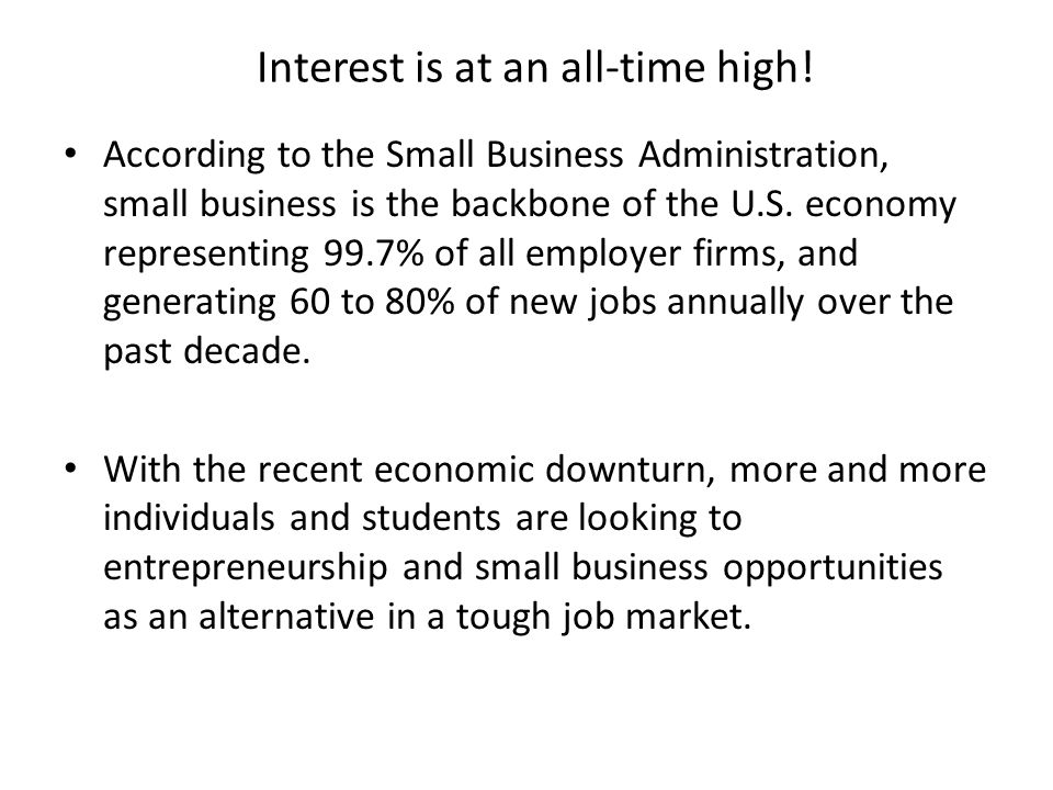 Interest is at an all-time high! According to the Small Business Administration, small business is the backbone of the U.S. economy representing 99.7%