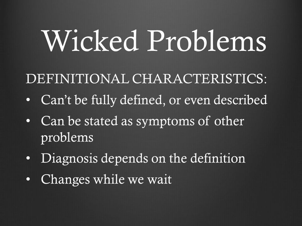 Wicked Problems DEFINITIONAL CHARACTERISTICS: Can't be fully defined, or even described Can be stated as symptoms of other problems Diagnosis depends on the definition Changes while we wait