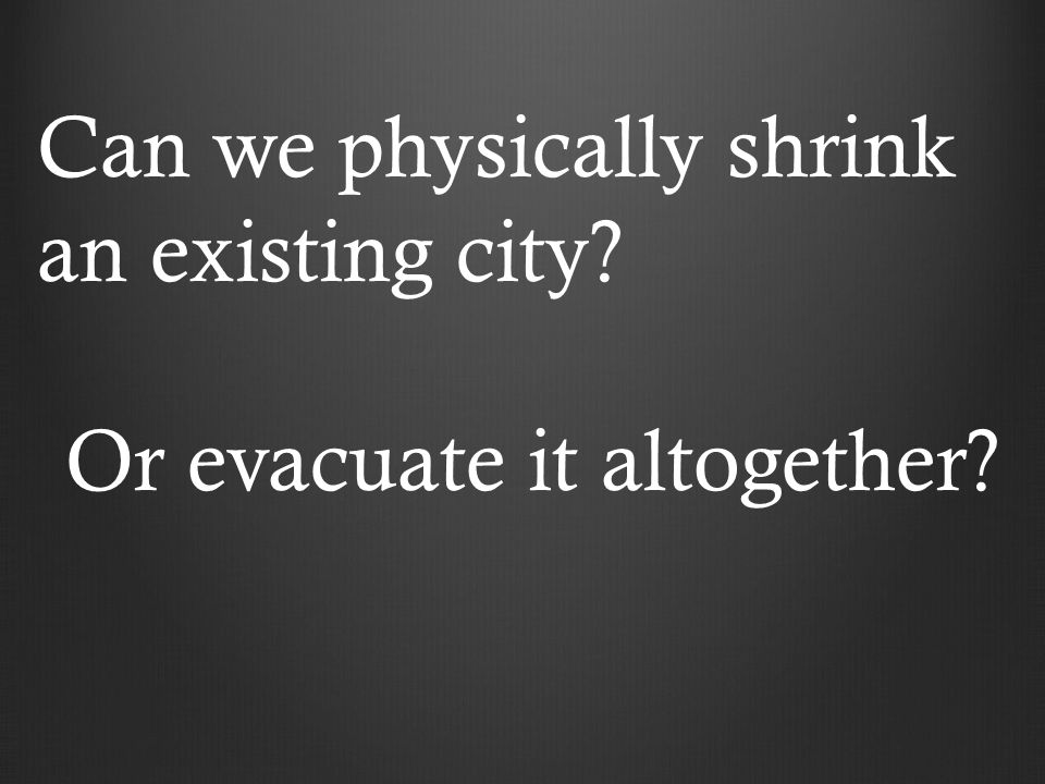 Can we physically shrink an existing city Or evacuate it altogether