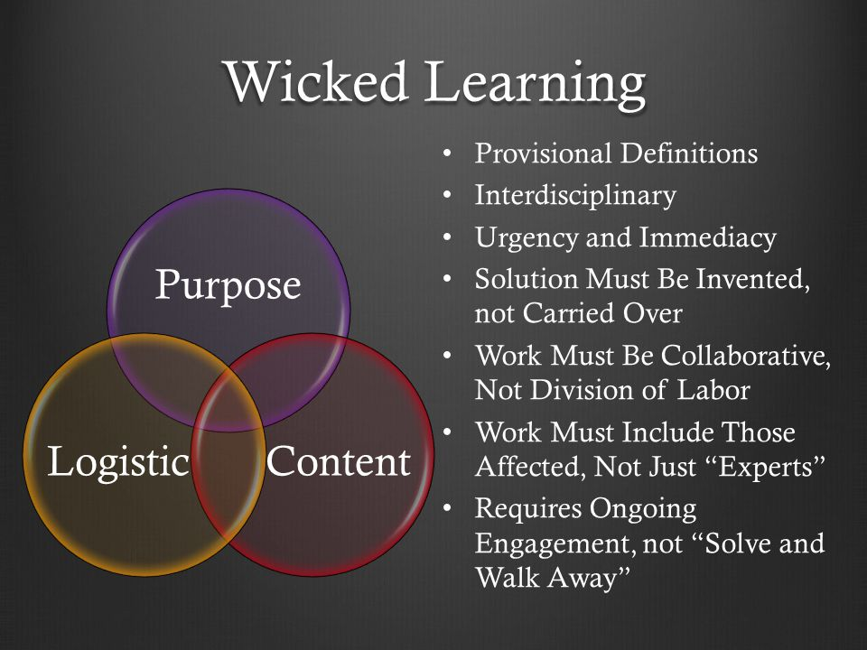 Wicked Learning Purpose ContentLogistic Provisional Definitions Interdisciplinary Urgency and Immediacy Solution Must Be Invented, not Carried Over Work Must Be Collaborative, Not Division of Labor Work Must Include Those Affected, Not Just Experts Requires Ongoing Engagement, not Solve and Walk Away