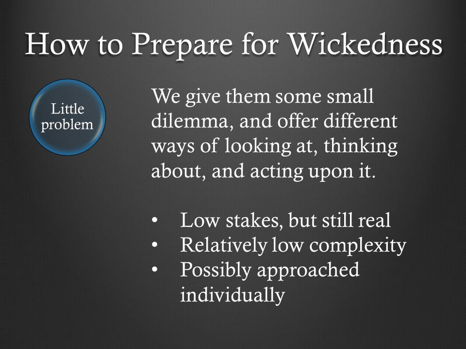 How to Prepare for Wickedness Little problem We give them some small dilemma, and offer different ways of looking at, thinking about, and acting upon it.