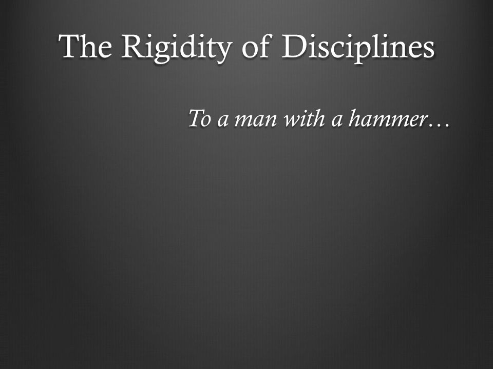 The Rigidity of Disciplines To a man with a hammer…