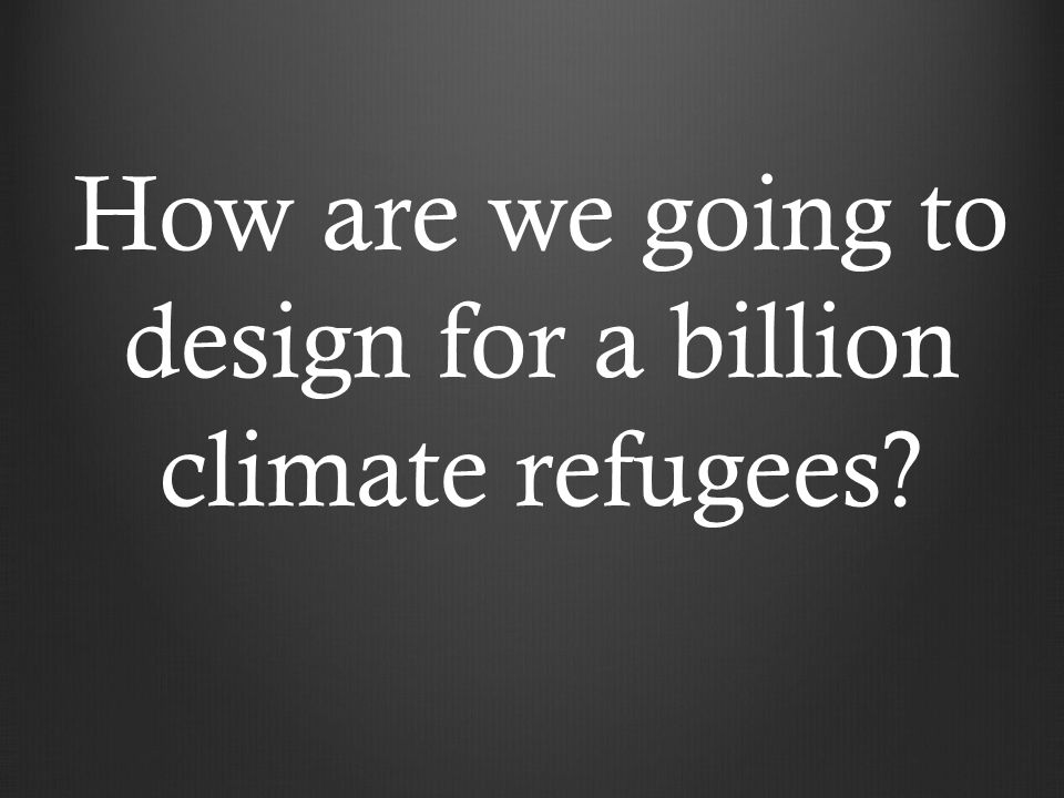 How are we going to design for a billion climate refugees