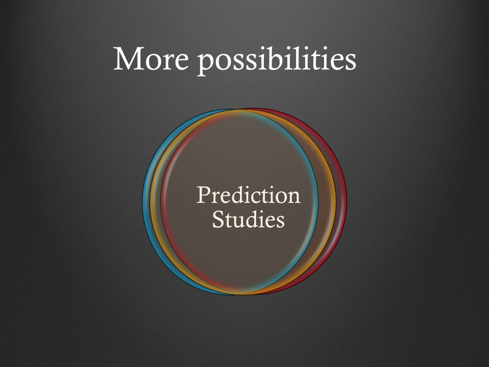 More possibilities Prediction Studies