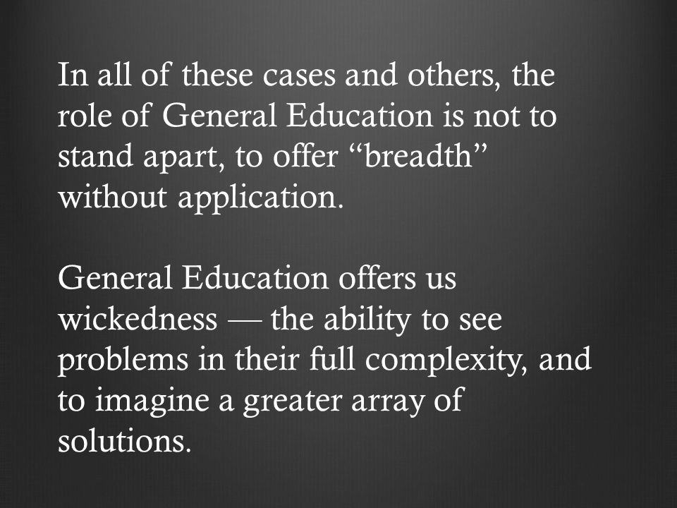 In all of these cases and others, the role of General Education is not to stand apart, to offer breadth without application.