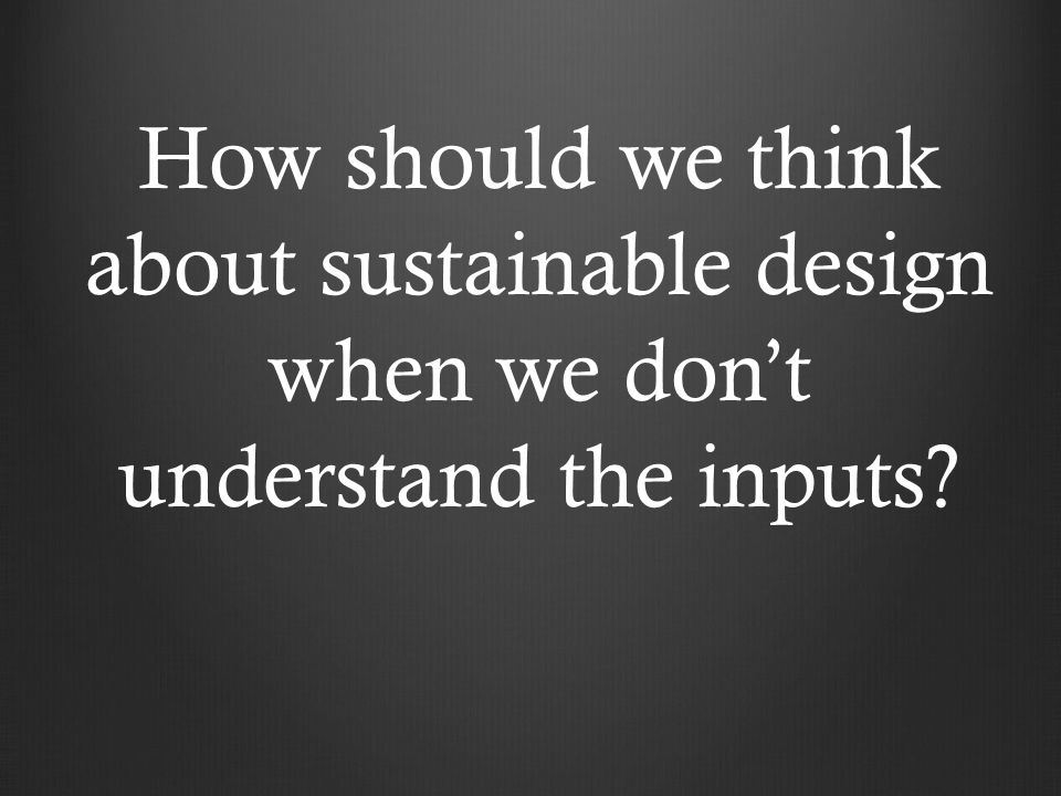 How should we think about sustainable design when we don't understand the inputs