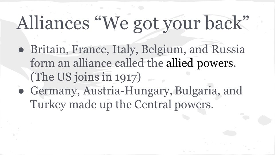 Alliances We got your back ● Britain, France, Italy, Belgium, and Russia form an alliance called the allied powers.
