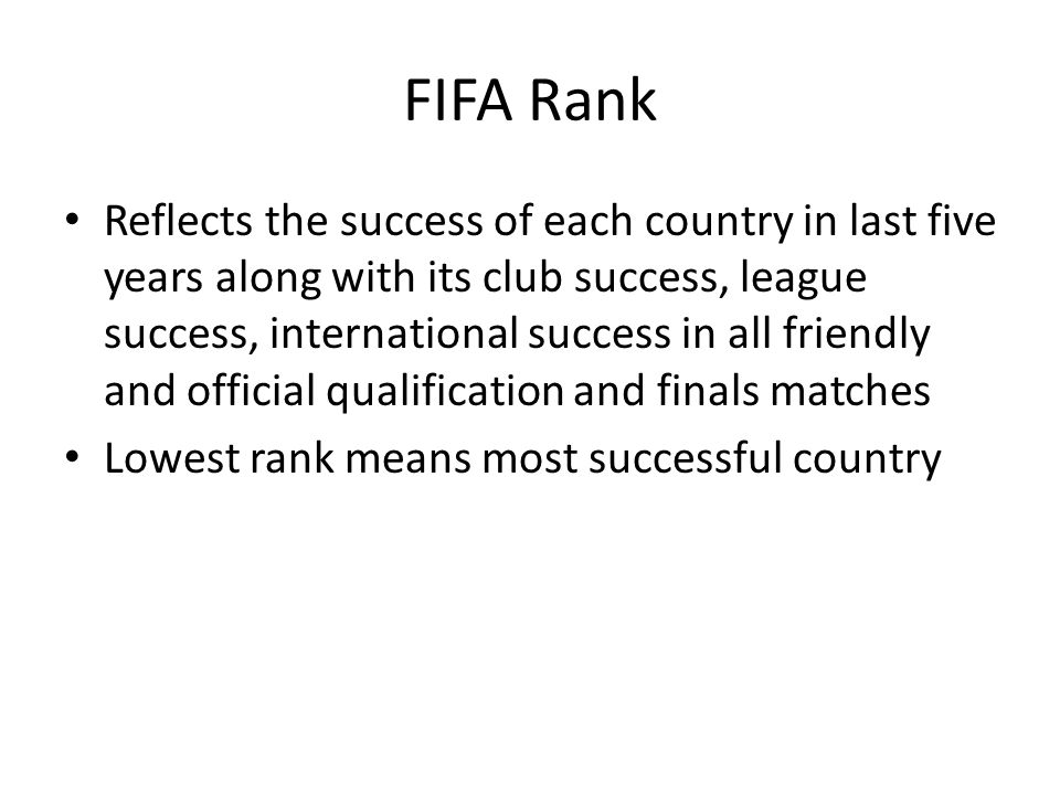 FIFA Rank Reflects the success of each country in last five years along with its club success, league success, international success in all friendly and official qualification and finals matches Lowest rank means most successful country