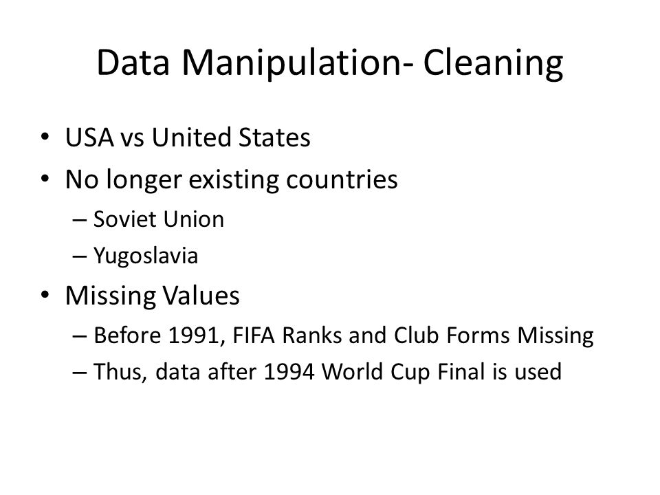Data Manipulation- Cleaning USA vs United States No longer existing countries – Soviet Union – Yugoslavia Missing Values – Before 1991, FIFA Ranks and Club Forms Missing – Thus, data after 1994 World Cup Final is used