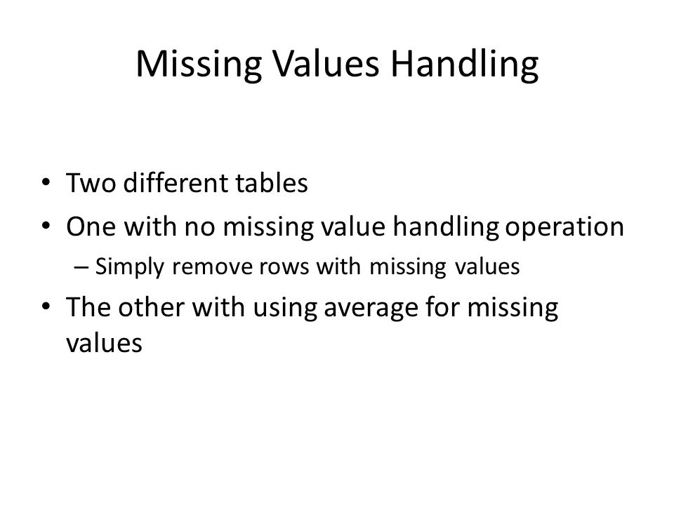 Missing Values Handling Two different tables One with no missing value handling operation – Simply remove rows with missing values The other with using average for missing values
