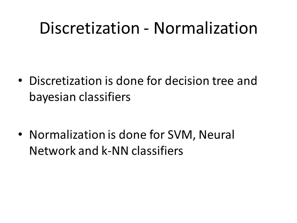 Discretization - Normalization Discretization is done for decision tree and bayesian classifiers Normalization is done for SVM, Neural Network and k-NN classifiers