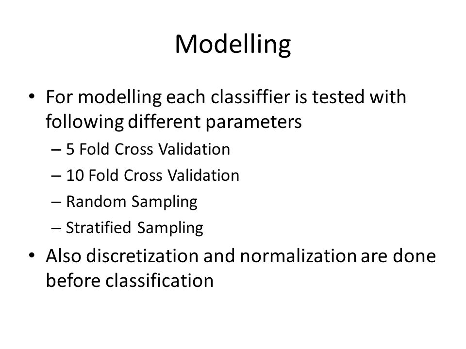 Modelling For modelling each classiffier is tested with following different parameters – 5 Fold Cross Validation – 10 Fold Cross Validation – Random Sampling – Stratified Sampling Also discretization and normalization are done before classification