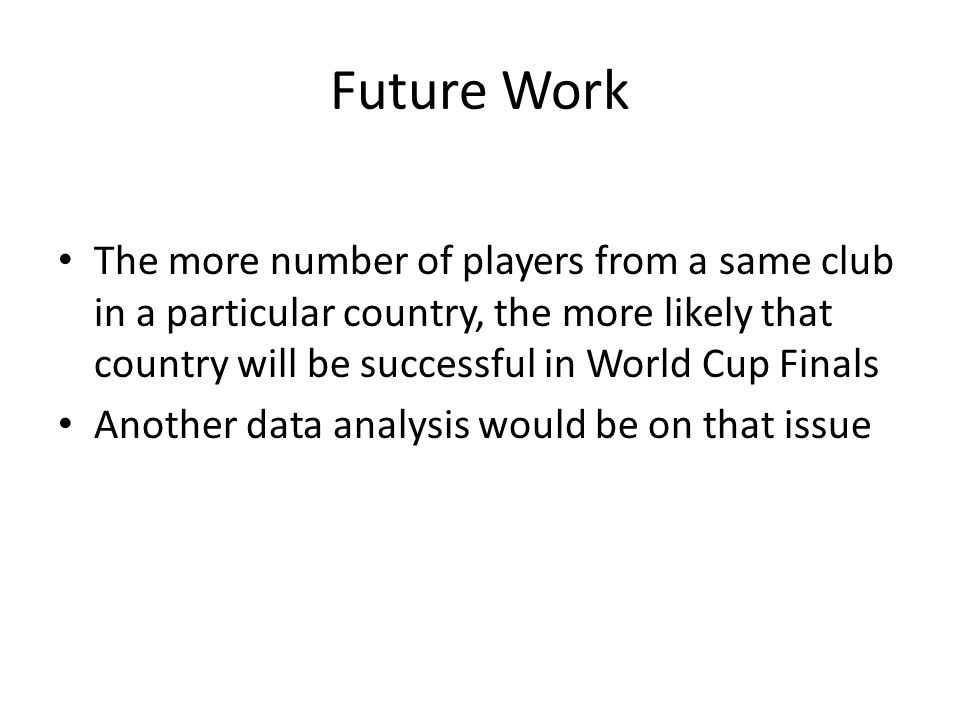 Future Work The more number of players from a same club in a particular country, the more likely that country will be successful in World Cup Finals Another data analysis would be on that issue