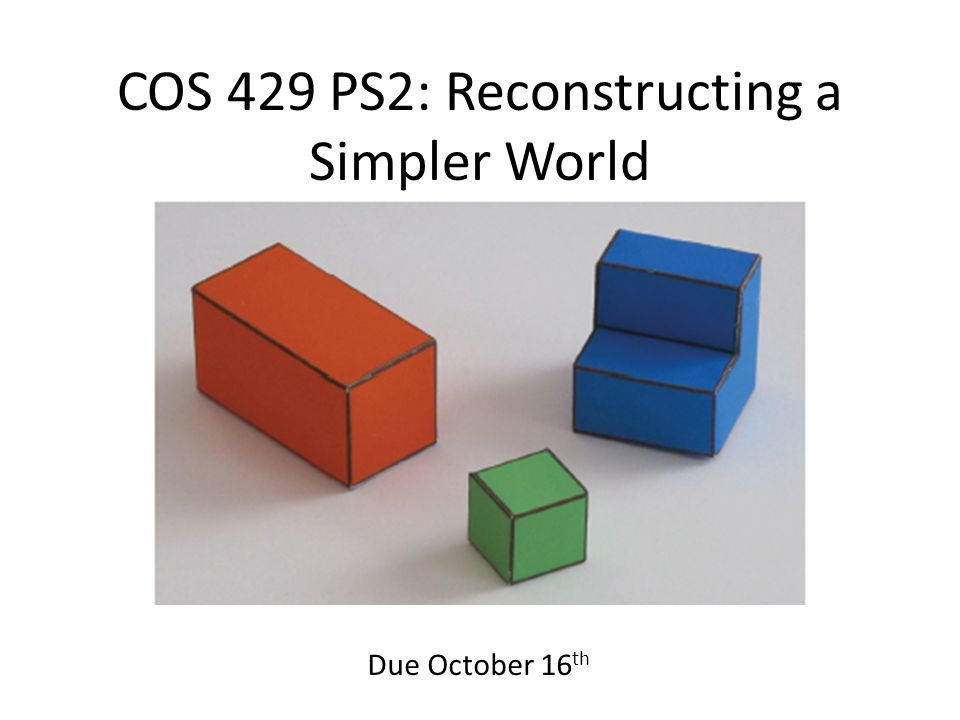 COS 429 PS2: Reconstructing a Simpler World Due October 16 th