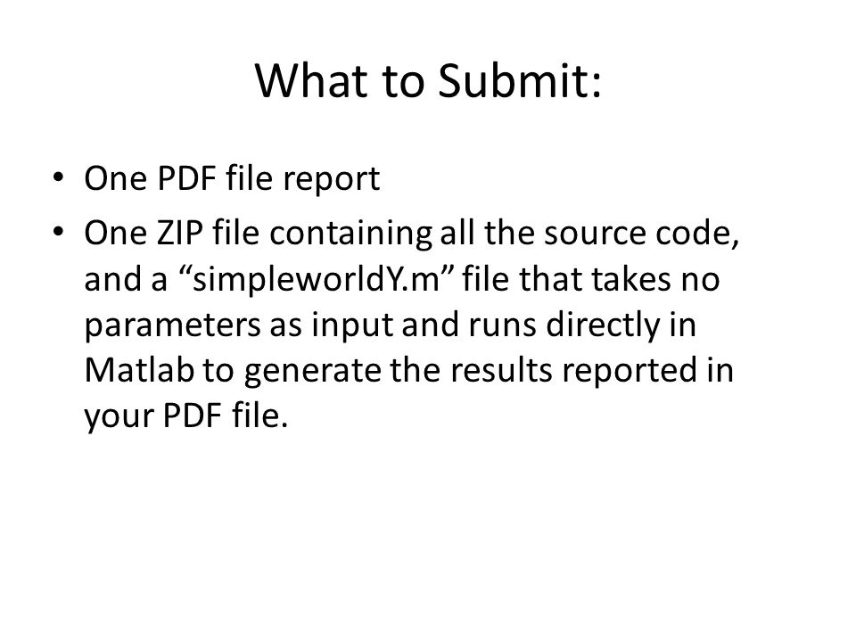 """What to Submit: One PDF file report One ZIP file containing all the source code, and a """"simpleworldY.m"""" file that takes no parameters as input and run"""