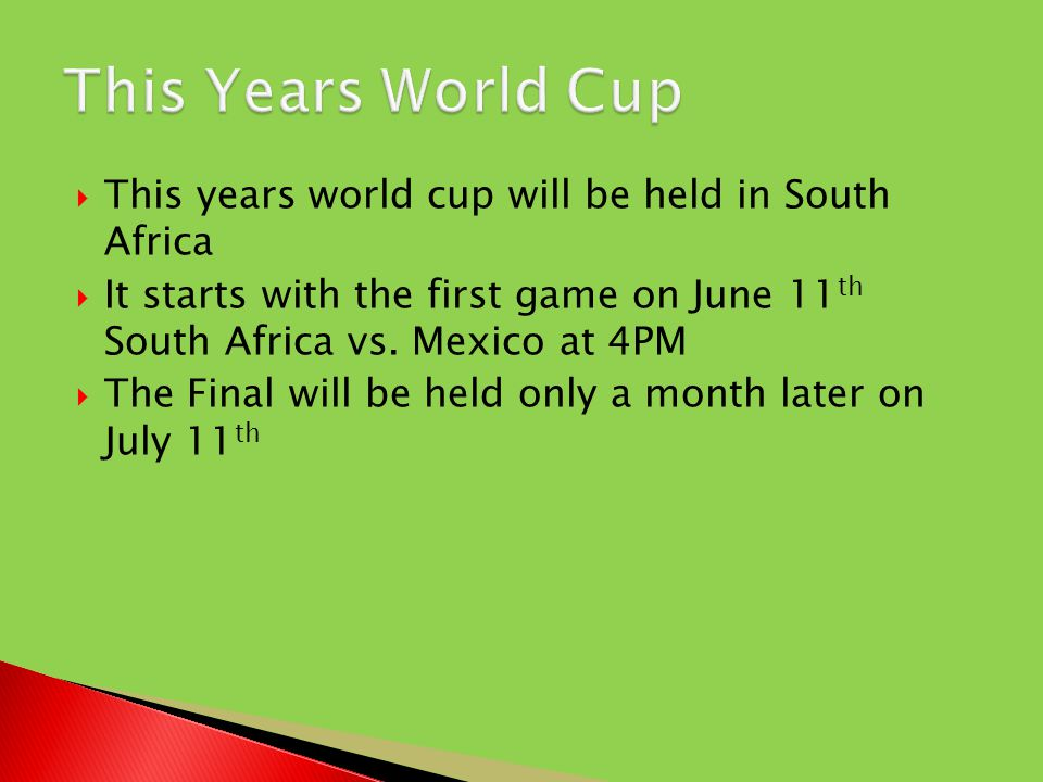  This years world cup will be held in South Africa  It starts with the first game on June 11 th South Africa vs.