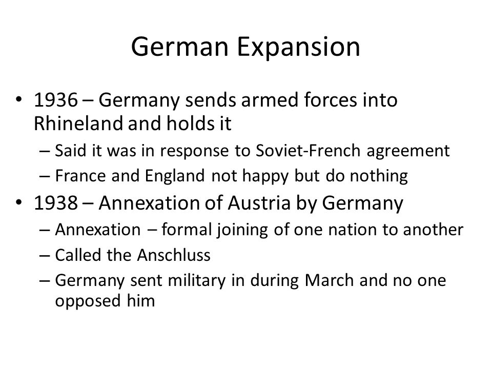 German Expansion 1936 – Germany sends armed forces into Rhineland and holds it – Said it was in response to Soviet-French agreement – France and England not happy but do nothing 1938 – Annexation of Austria by Germany – Annexation – formal joining of one nation to another – Called the Anschluss – Germany sent military in during March and no one opposed him