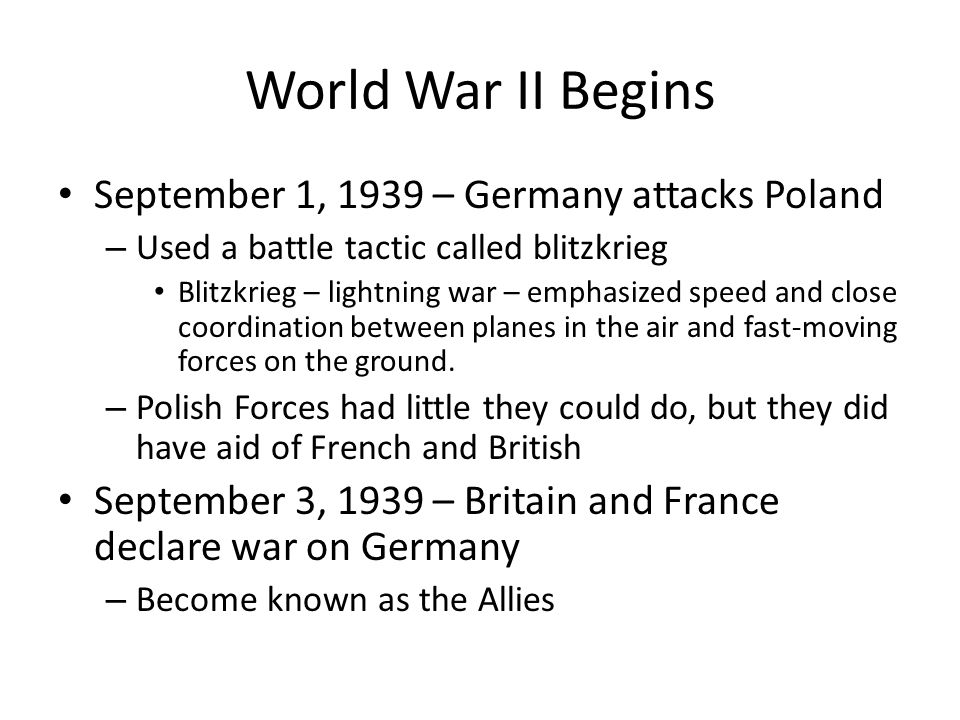 World War II Begins September 1, 1939 – Germany attacks Poland – Used a battle tactic called blitzkrieg Blitzkrieg – lightning war – emphasized speed and close coordination between planes in the air and fast-moving forces on the ground.