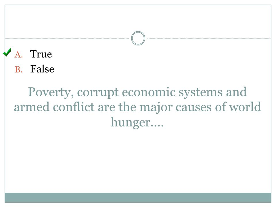 Poverty, corrupt economic systems and armed conflict are the major causes of world hunger.... A. True B. False