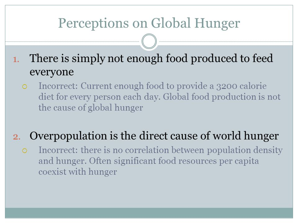 Perceptions on Global Hunger 1. There is simply not enough food produced to feed everyone  Incorrect: Current enough food to provide a 3200 calorie d