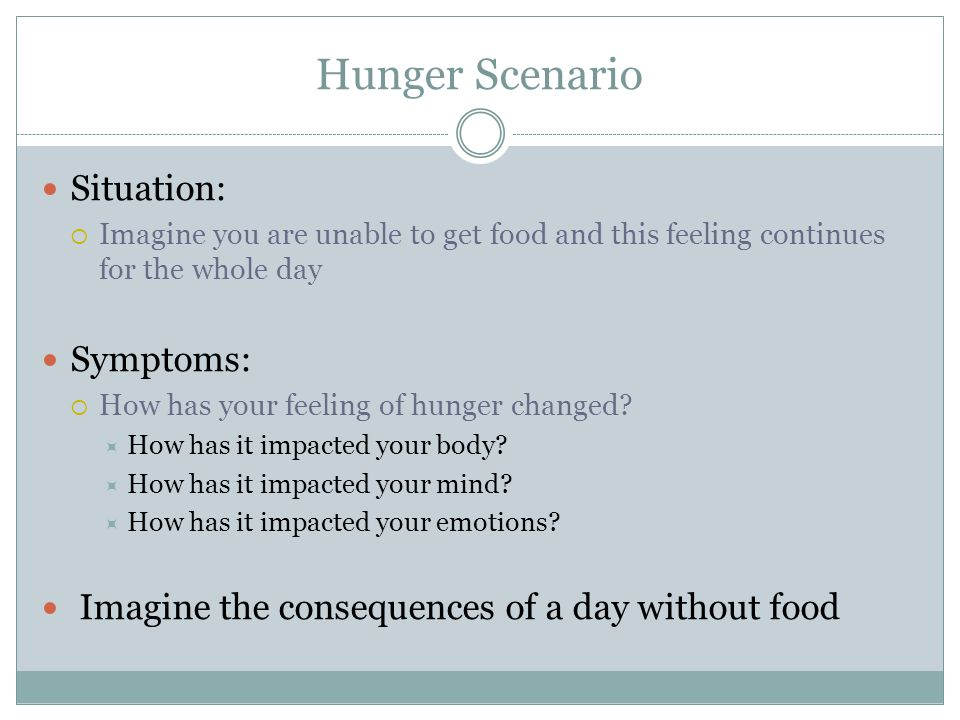 Hunger Scenario Situation: Its been 1 week  You have eaten a small amount of food and water  You have lost weight Symptoms:  Imagine what the hunger feels like now  How is your ability to perform simple tasks.